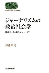 ジャーナリズムの政治社会学 報道が社会を動かすメカニズム (Sekaishiso seminar) [ 伊藤高史 ]