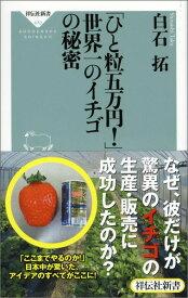 「ひと粒五万円!」世界一のイチゴの秘密 (祥伝社新書) [ 白石拓 ]