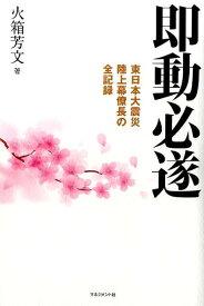 即動必遂 東日本大震災陸上幕僚長の全記録 [ 火箱芳文 ]