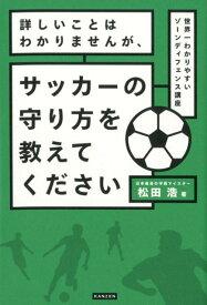 詳しいことはわかりませんが、サッカーの守り方を教えてください 世界一わかりやすいゾーンディフェンス講座 [ 松田浩 ]