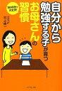 自分から勉強する子が育つお母さんの習慣 1日10分で大丈夫! [ 村上綾一 ]