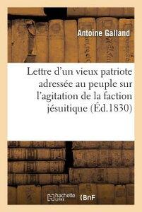 Lettre D'Un Vieux Patriote Adressee Au Peuple Sur L'Agitation de La Faction Jesuitique: Et Contre-Re FRE-LETTRE DUN VIEUX PATRIOTE (Litterature) [ Antoine Galland ]