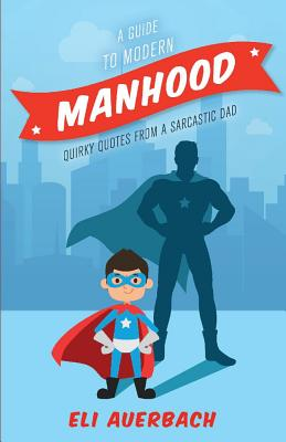 A Guide to Modern Manhood: Quirky Quotes from a Sarcastic Dad GT MODERN MANHOOD [ Eli Auerbach ]