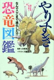 やりすぎ恐竜図鑑 なんでここまで進化した!? [ 小林快次 ]