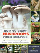How to Grow Mushrooms from Scratch: A Practical Guide to Cultivating Portobellos, Shiitakes, Truffle