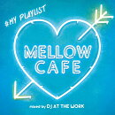 MELLOW CAFE -♯MY PLAYLIST mixed by DJ AT THE WORK