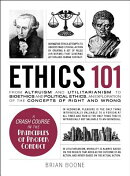 Ethics 101: From Altruism and Utilitarianism to Bioethics and Political Ethics, an Exploration of th