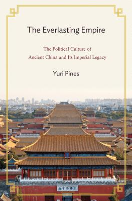 The Everlasting Empire: The Political Culture of Ancient China and Its Imperial Legacy EVERLASTING EMPIRE [ Yuri Pines ]