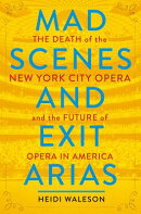 Mad Scenes and Exit Arias: The Death of the New York City Opera and the Future of Opera in America