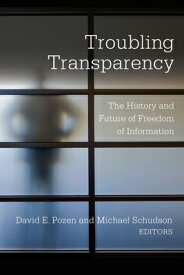 Troubling Transparency: The History and Future of Freedom of Information TROUBLING TRANSPARENCY [ David E. Pozen ]