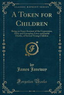 A Token for Children: Being an Exact Account of the Conversion, Holy and Exemplary Lives and Joyful