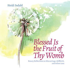 Blessed Is the Fruit of Thy Womb: Rosary Reflections on Miscarriage, Stillbirth, and Infant Loss BLESSED IS THE FRUIT OF THY WO [ Heidi Indahl ]