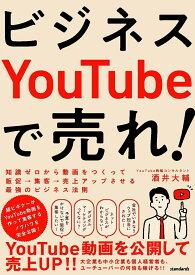 ビジネスYouTubeで売れ! 知識ゼロから動画をつくって販促・集客・売上アップさせる最強のビジネス法則 [ 酒井 大輔 ]
