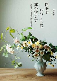 四季をいつくしむ花の活け方 一輪の表現から、多種活け、枝の大活けまで [ 谷 匡子 ]