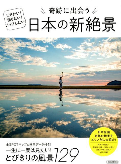 奇跡に出会う日本の新絶景 行きたい!撮りたい!アップしたい! 一生に一度は見たい!とびきりの風景129 (洋泉社MOOK)