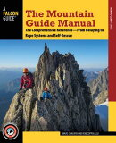 The Mountain Guide Manual: The Comprehensive Reference--From Belaying to Rope Systems and Self-Rescu