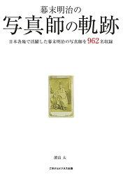 【POD】幕末明治の写真師の軌跡 日本各地で活躍した幕末明治の写真師を962名収録