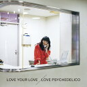 LOVE YOUR LOVE (初回限定盤) [ LOVE PSYCHEDELICO ]