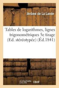 Tables de Logarithmes, Lignes Trigonometriques 5e Tirage, Ed. Stereotypee = Tables de Logarithmes, L FRE-TABLES DE LOGARITHMES LIGN (Sciences) [ de la Lande-J ]