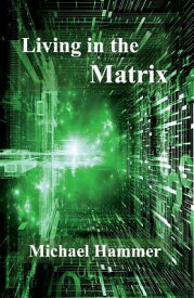 Living in the Matrix: Understanding and Freeing Yourself from the Clutches of the Matrix LIVING IN THE MATRIX [ Michael Hammer ]