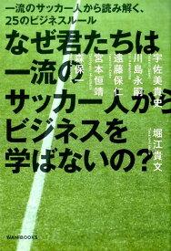 なぜ君たちは一流のサッカー人からビジネスを学ばないの? 一流のサッカー人から読み解く、25のビジネスルール [ 堀江貴文 ]