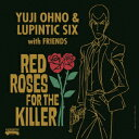 RED ROSES FOR THE KILLER [ Yuji Ohno & Lupintic Six ]