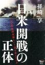 日米開戦の正体 なぜ真珠湾攻撃という道を歩んだのか [ 孫崎享 ]