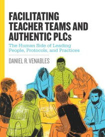 Facilitating Teacher Teams and Authentic Plcs: The Human Side of Leading People, Protocols, and Prac FACILITATING TEACHER TEAMS & A [ Daniel R. Venables ]