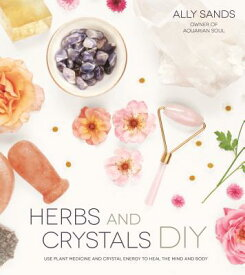 Herbs and Crystals DIY: Use Plant Medicine and Crystal Energy to Heal the Mind and Body HERBS & CRYSTALS DIY [ Ally Sands ]