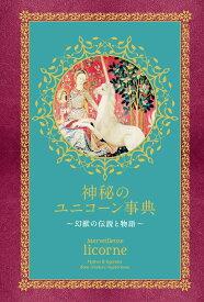 神秘のユニコーン事典 ~幻獣の伝説と物語~ [ ラスティカ エディションズ ]