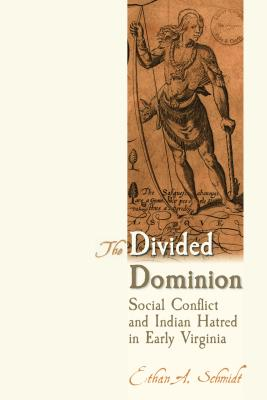 The Divided Dominion: Social Conflict and Indian Hatred in Early Virginia DIVIDED DOMINION [ Ethan A. Schmidt ]