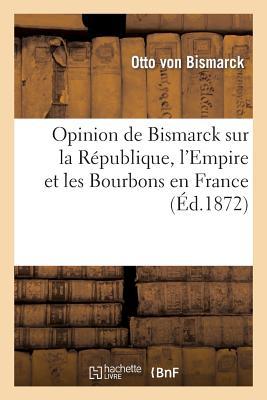 Opinion de Bismarck Sur La Republique, L'Empire Et Les Bourbons En France (Ed.1872) [ Otto Bismarck (Von) ]