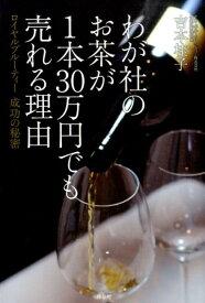 わが社のお茶が1本30万円でも売れる理由 ロイヤルブルーティー成功の秘密 [ 吉本桂子 ]