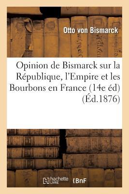 Opinion de Bismarck Sur La Republique, L'Empire Et Les Bourbons En France (14e Ed) (Ed.1876): : Aux [ Otto Bismarck (Von) ]