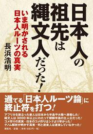 日本人の祖先は縄文人だった! いま明かされる日本人ルーツの真実 [ 長浜 浩明 ]