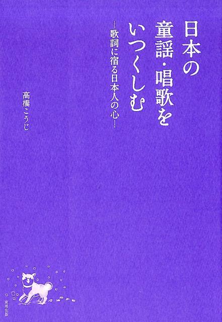 日本の童謡・唱歌をいつくしむ 歌詞に宿る日本人の心 [ 高橋こうじ ]