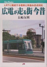 【謝恩価格本】広電が走る街今昔 LRTに脱皮する電車と街並み定点対比 (JTBキャンブックス) [ 長船友則 ]