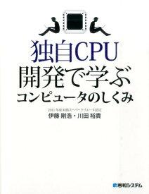 独自CPU開発で学ぶコンピュータのしくみ [ 伊藤剛浩 ]