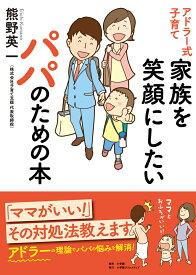 アドラー式子育て 家族を笑顔にしたいパパのための本 [ 熊野英一 ]