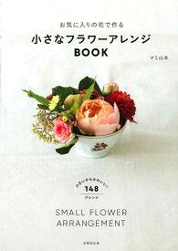 お気に入りの花で作る 小さなフラワーアレンジBOOK [ マミ 山本 ]