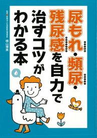 【バーゲン本】尿もれ・頻尿・残尿感を自力で治すコツがわかる本 [ 横山 博美 ]