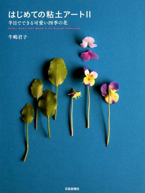はじめての粘土アート(2) 半日でできる可愛い四季の花 [ 牛嶋君子 ]
