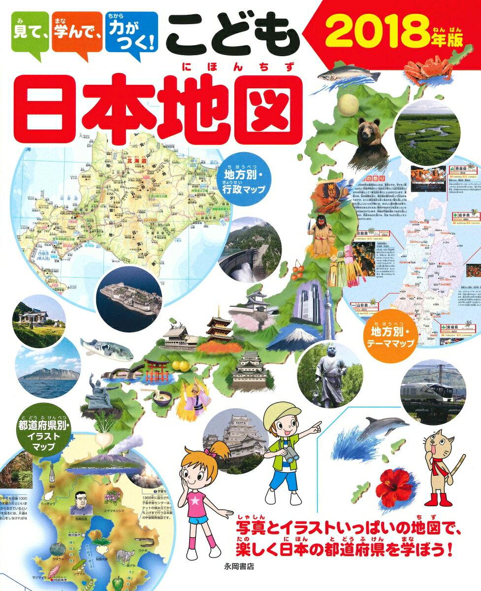 見て、学んで、力がつく!こども日本地図(2018年版) 写真とイラストいっぱいの地図で、楽しく日本の都道府 [ 永岡書店編集部 ]