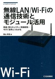 無線LAN/Wi-Fiの通信技術とモジュール活用 高速/高セキュリティ/高接続性…今すぐ世界とつなが (レベルアップ・シリーズ) [ 西山高浩 ]