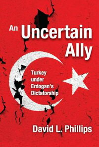 AnUncertainAlly:TurkeyUnderErdogan'sDictatorshipUNCERTAINALLY[DavidL.Phillips]