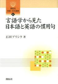 言語学から見た日本語と英語の慣用句 (開拓社言語・文化選書) [ 石田プリシラ ]