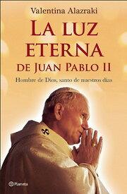 La Luz Eterna de Juan Pablo II: Hombre de Dios, Santo de Nuestros Dias = The Eternal Light of John P SPA-LUZ ETERNA DE JUAN PABLO I [ Valentina Alazraki ]