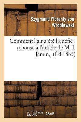 Comment L'Air a Ete Liquefie Reponse A L'Article de M. J. Jamin, FRE-COMMENT LAIR A ETE LIQUEFI (Sciences) [ Szygmund Florenty Von Wroblewski ]