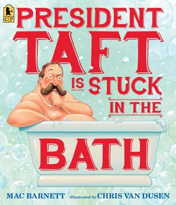 President Taft Is Stuck in the Bath PRESIDENT TAFT IS STUCK IN THE [ Mac Barnett ]