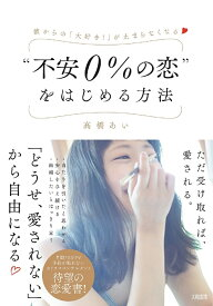 """""""不安0%の恋""""をはじめる方法 [ 高橋あい ]"""